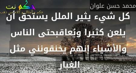 كل شيء يثير الملل يستحق أن يلعن كثيرا ويُعاقبحتى الناس والأشياء إنهم يخنقونني مثل الغبار -محمد حسن علوان