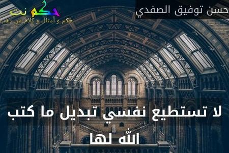 لا تستطيع نفسي تبديل ما كتب الله لها-حسن توفيق الصفدي