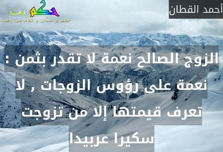 الزوج الصالح نعمة لا تقدر بثمن : نعمة على رؤوس الزوجات , لا تعرف قيمتها إلا من تزوجت سكيرا عربيدا-أحمد القطان