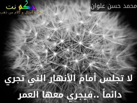 لا تجلس أمام الأنهار التي تجري دائماً ..فيجري معها العمر -محمد حسن علوان