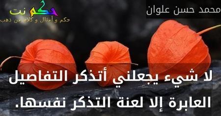 لا شيء يجعلني أتذكر التفاصيل العابرة إلا لعنة التذكر نفسها. -محمد حسن علوان