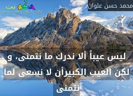 ليس عيباً ألا ندرك ما نتمنى، و لكن العيب الكبيرأن لا نسعى لما نتمنى -محمد حسن علوان