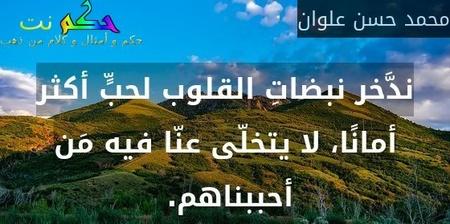 ندَّخر نبضاتِ القلوب لحبٍّ أكثر أمانًا، لا يتخلّى عنّا فيه مَن أحببناهم. -محمد حسن علوان