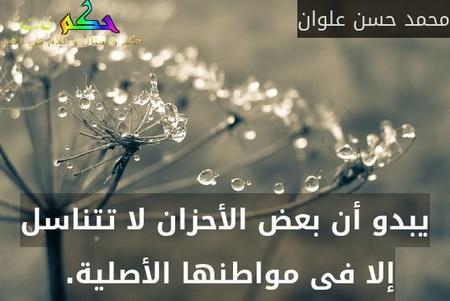 يبدو أن بعض الأحزان لا تتناسل إلا فى مواطنها الأصلية. -محمد حسن علوان