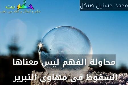 محاولة الفهم ليس معناها السقوط فى مهاوى التبرير -محمد حسنين هيكل