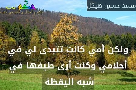 ولكن أمي كانت تتبدى لي في أحلامي وكنت أرى طيفها في شبه اليقظة -محمد حسين هيكل