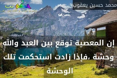 إن المعصية توقع بين العبد والله وحشة ،فإذا زادت استحكمت تلك الوحشة -محمد حسين يعقوب