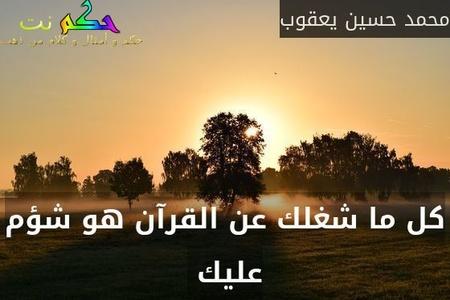 كل ما شغلك عن القرآن هو شؤم عليك -محمد حسين يعقوب
