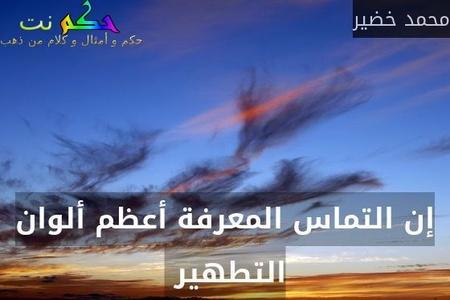 إن التماس المعرفة أعظم ألوان التطهير -محمد خضير