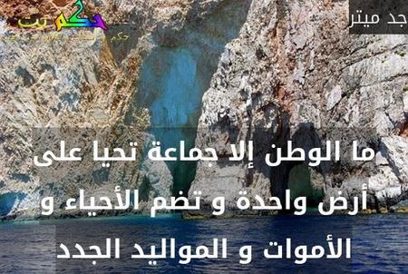 ما الوطن إلا جماعة تحيا على أرض واحدة و تضم الأحياء و الأموات و المواليد الجدد-جد ميتر