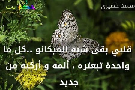 قلبي بقى شبه الميكانو ..كل ما واحدة تبعتره ، ألمه و أركبه من جديد -محمد خضيري