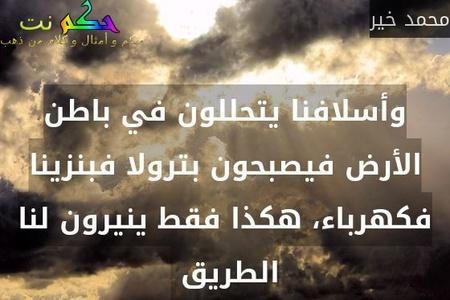 وأسلافنا يتحللون في باطن الأرض فيصبحون بترولا فبنزينا فكهرباء، هكذا فقط ينيرون لنا الطريق -محمد خير