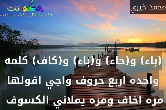 (باء) و(حاء) و(باء) و(كاف) كلمه واحده اربع حروف واجي اقولها مره اخاف ومره يملاني الكسوف -محمد خيري