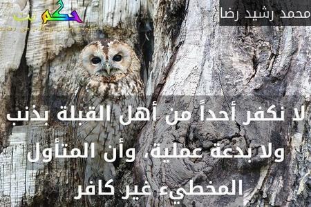 لا نكفر أحداً من أهل القبلة بذنب ولا بدعة عملية، وأن المتأول المخطيء غير كافر -محمد رشيد رضا