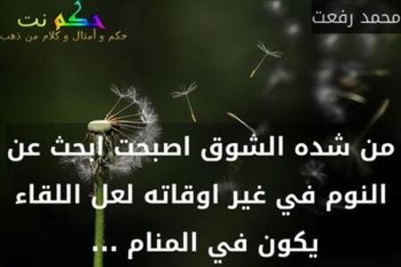 من شده الشوق اصبحت ابحث عن النوم في غير اوقاته لعل اللقاء يكون في المنام ... -محمد رفعت