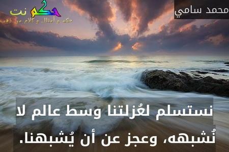 نستسلم لعُزلتنا وسط عالم لا نُشبهه، وعجز عن أن يُشبهنا. -محمد سامي