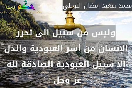 وليس من سبيل الى تحرر الإنسان من أسر العبودية والذل إلا سبيل العبودية الصادقة لله عز وجل -محمد سعيد رمضان البوطي