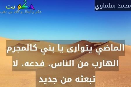 الماضي يتوارى يا بني كالمجرم الهارب من الناس. فدعه. لا تبعثه من جديد -محمد سلماوي