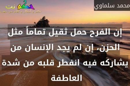 إن الفرح حمل ثقيل تماماً مثل الحزن، إن لم يجد الإنسان من يشاركه فيه انفطر قلبه من شدة العاطفة -محمد سلماوي