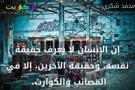 إنّ الإنسان لا يعرف حقيقةَ نفسه، وحقيقة الآخرين، إلا في المصائب والكوارث. -محمد شكري