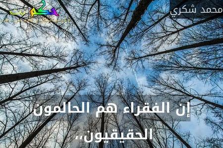 إن الفقراء هم الحالمون الحقيقيون،، -محمد شكري