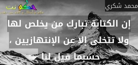 إن الكتابة تبارك من يخلص لها ولا تتخلى إلا عن الإنتهازيين ، حسبما قيل لنا -محمد شكري