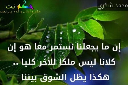 إن ما يجعلنا نستمر معا هو إن كلانا ليس ملكا للأخر كليا .. هكذا يظل الشوق بيننا -محمد شكري