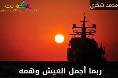 ربما أجمل العيش وهمه -محمد شكري