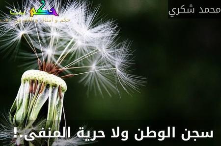سجن الوطن ولا حرية المنفى.! -محمد شكري
