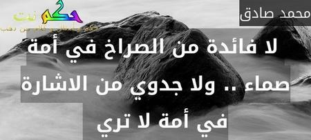 لا فائدة من الصراخ في أمة صماء .. ولا جدوي من الاشارة في أمة لا تري  -محمد صادق
