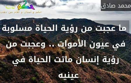 ما عجبت من رؤية الحياة مسلوبة في عيون الأموات .. وعجبت من رؤية إنسان ماتت الحياة في عينيه  -محمد صادق