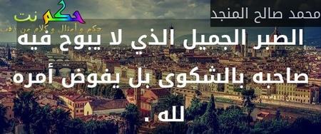الصبر الجميل الذي لا يبوح فيه صاحبه بالشكوى بل يفوض أمره لله . -محمد صالح المنجد