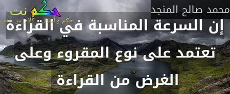 إن السرعة المناسبة في القراءة تعتمد على نوع المقروء وعلى الغرض من القراءة -محمد صالح المنجد