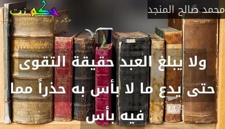 ولا يبلغ العبد حقيقة التقوى حتى يدع ما لا بأس به حذراً مما فيه بأس -محمد صالح المنجد
