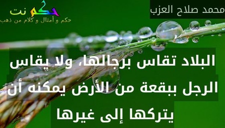 البلاد تقاس برجالها، ولا يقاس الرجل ببقعة من الأرض يمكنه أن يتركها إلى غيرها -محمد صلاح العزب