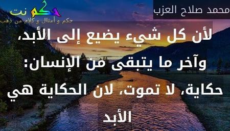 لأن كل شيء يضيع إلى الأبد، وآخر ما يتبقى من الإنسان: حكاية، لا تموت، لان الحكاية هي الأبد -محمد صلاح العزب
