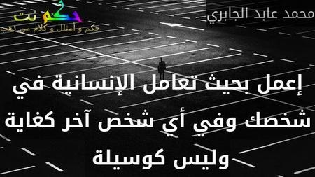 إعمل بحيث تعامل الإنسانية في شخصك وفي أي شخص آخر كغاية وليس كوسيلة -محمد عابد الجابري