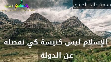 الإسلام ليس كنيسة كي نفصله عن الدولة -محمد عابد الجابري