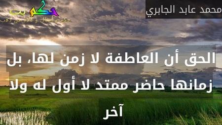 الحق أن العاطفة لا زمن لها، بل زمانها حاضر ممتد لا أول له ولا آخر -محمد عابد الجابري