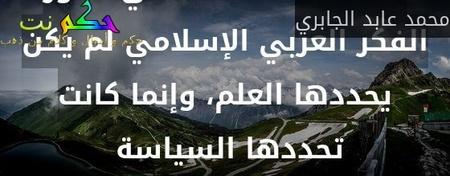 اللحظات الحاسمة في تطور الفكر العربي الإسلامي لم يكن يحددها العلم، وإنما كانت تحددها السياسة -محمد عابد الجابري