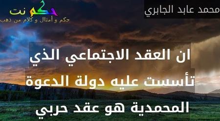 ان العقد الاجتماعي الذي تأسست عليه دولة الدعوة المحمدية هو عقد حربي -محمد عابد الجابري