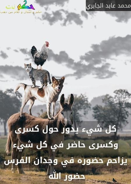 كل شيء يدور حول كسرى وكسرى حاضر في كل شيء يزاحم حضوره في وجدان الفرس حضور الله -محمد عابد الجابري