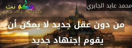 من دون عقل جديد لا يمكن أن يقوم إجتهاد جديد -محمد عابد الجابري