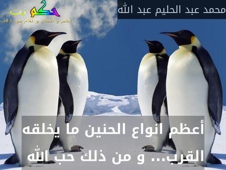 أعظم انواع الحنين ما يخلقه القرب... و من ذلك حب الله -محمد عبد الحليم عبد الله
