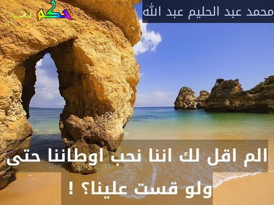 الم اقل لك اننا نحب اوطاننا حتى ولو قست علينا؟ ! -محمد عبد الحليم عبد الله