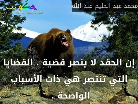 إن الحقد لا ينصر قضية . القضايا التي تنتصر هي ذات الأسباب الواضحة . -محمد عبد الحليم عبد الله