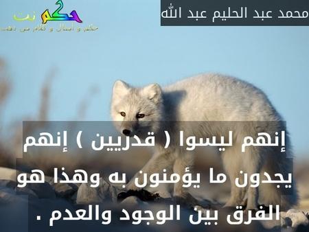 إنهم ليسوا ( قدريين ) إنهم يجدون ما يؤمنون به وهذا هو الفرق بين الوجود والعدم . -محمد عبد الحليم عبد الله