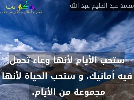 ستحب الأيام لأنها وعاء تحمل فيه أمانيك، و ستحب الحياة لأنها مجموعة من الأيام. -محمد عبد الحليم عبد الله