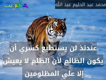 عندئذ لن يستطيع كسري أن يكون الظالم لأن الظلم لا يعيش إلا علي المظلومين -محمد عبد الحليم عبد الله