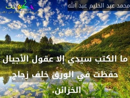 ما الكتب سيدي إلا عقول الأجيال حفظت في الورق خلف زجاج الخزائن. -محمد عبد الحليم عبد الله